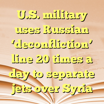 U.S. military uses Russian 'deconfliction' line 20 times a day to separate jets over Syria