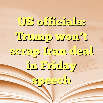 US officials: Trump won't scrap Iran deal in Friday speech