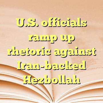 U.S. officials ramp up rhetoric against Iran-backed Hezbollah