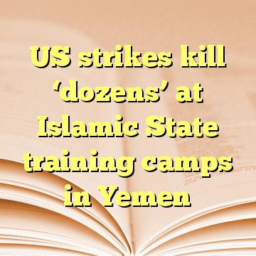 US strikes kill 'dozens' at Islamic State training camps in Yemen