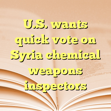 U.S. wants quick vote on Syria chemical weapons inspectors