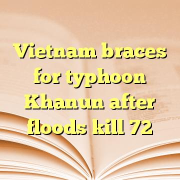 Vietnam braces for typhoon Khanun after floods kill 72