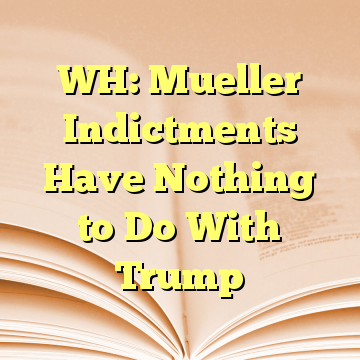 WH: Mueller Indictments Have Nothing to Do With Trump