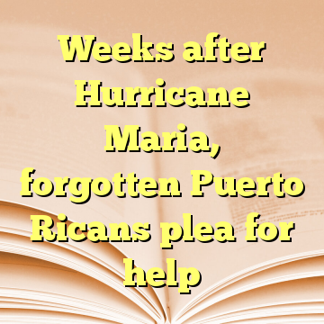 Weeks after Hurricane Maria, forgotten Puerto Ricans plea for help