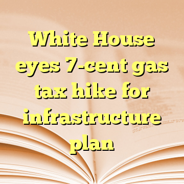 White House eyes 7-cent gas tax hike for infrastructure plan