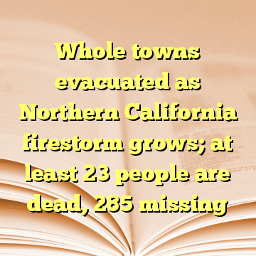 Whole towns evacuated as Northern California firestorm grows; at least 23 people are dead, 285 missing