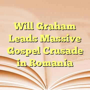Will Graham Leads Massive Gospel Crusade in Romania