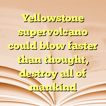 Yellowstone supervolcano could blow faster than thought, destroy all of mankind