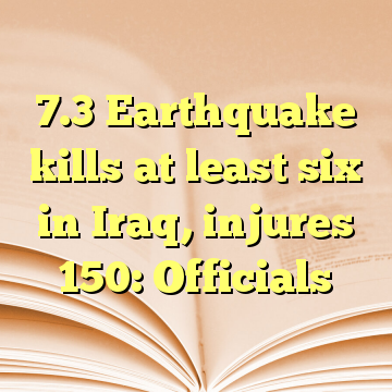 7.3 Earthquake kills at least six in Iraq, injures 150: Officials