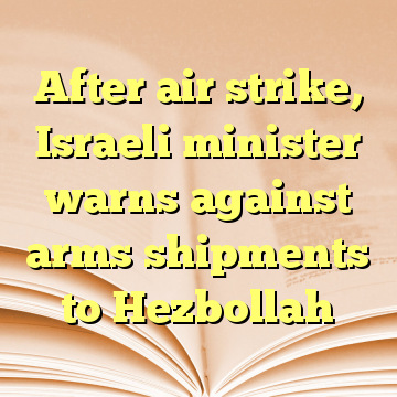 After air strike, Israeli minister warns against arms shipments to Hezbollah
