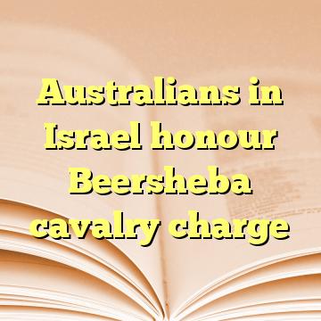 Australians in Israel honour Beersheba cavalry charge