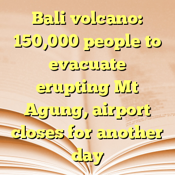 Bali volcano: 150,000 people to evacuate erupting Mt Agung, airport closes for another day