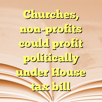 Churches, non-profits could profit politically under House tax bill