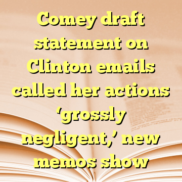 Comey draft statement on Clinton emails called her actions 'grossly negligent,' new memos show