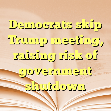 Democrats skip Trump meeting, raising risk of government shutdown