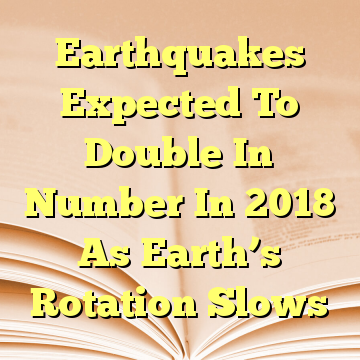 Earthquakes Expected To Double In Number In 2018 As Earth's Rotation Slows
