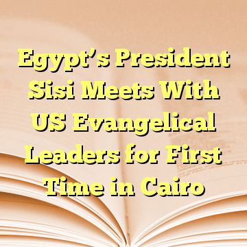 Egypt's President Sisi Meets With US Evangelical Leaders for First Time in Cairo