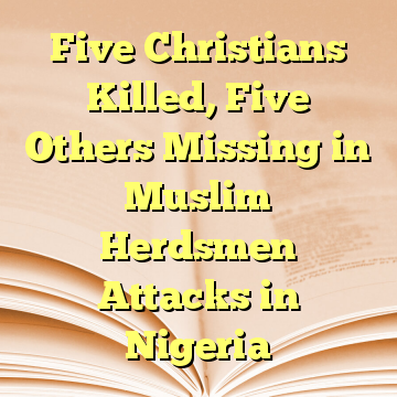Five Christians Killed, Five Others Missing in Muslim Herdsmen Attacks in Nigeria