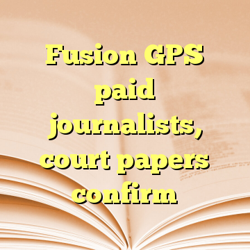 Fusion GPS paid journalists, court papers confirm