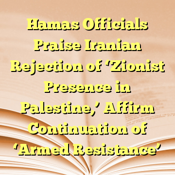 Hamas Officials Praise Iranian Rejection of 'Zionist Presence in Palestine,' Affirm Continuation of 'Armed Resistance'