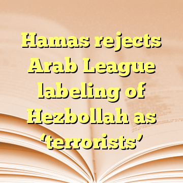 Hamas rejects Arab League labeling of Hezbollah as 'terrorists'