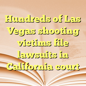 Hundreds of Las Vegas shooting victims file lawsuits in California court