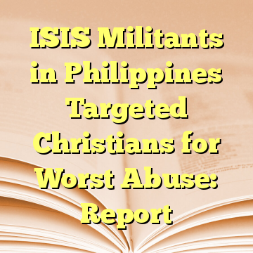 ISIS Militants in Philippines Targeted Christians for Worst Abuse: Report