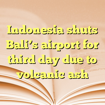 Indonesia shuts Bali's airport for third day due to volcanic ash