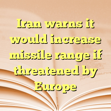 Iran warns it would increase missile range if threatened by Europe