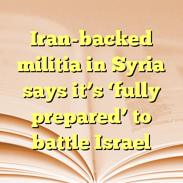 Iran-backed militia in Syria says it's 'fully prepared' to battle Israel