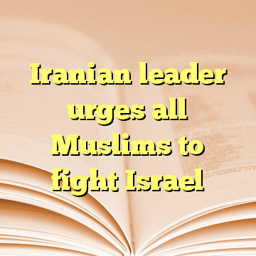 Iranian leader urges all Muslims to fight Israel
