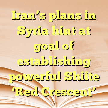 Iran's plans in Syria hint at goal of establishing powerful Shiite 'Red Crescent'