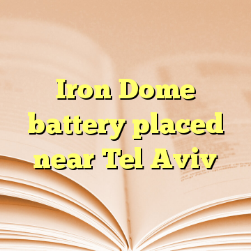 Iron Dome battery placed near Tel Aviv