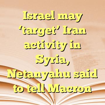Israel may 'target' Iran activity in Syria, Netanyahu said to tell Macron