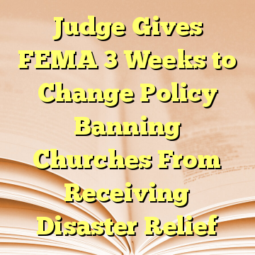 Judge Gives FEMA 3 Weeks to Change Policy Banning Churches From Receiving Disaster Relief