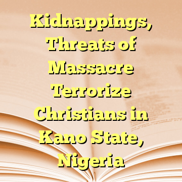Kidnappings, Threats of Massacre Terrorize Christians in Kano State, Nigeria