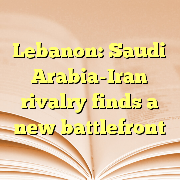 Lebanon: Saudi Arabia-Iran rivalry finds a new battlefront