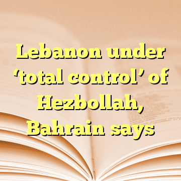 Lebanon under 'total control' of Hezbollah, Bahrain says