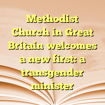 Methodist Church in Great Britain welcomes a new first: a transgender minister