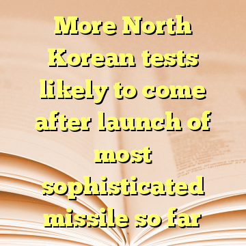 More North Korean tests likely to come after launch of most sophisticated missile so far
