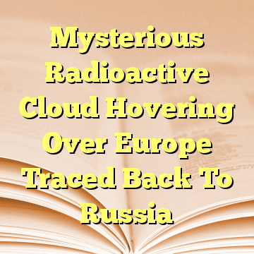 Mysterious Radioactive Cloud Hovering Over Europe Traced Back To Russia