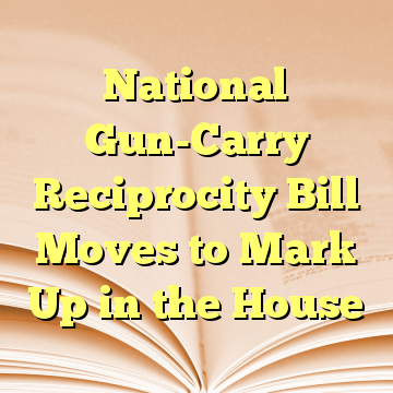 National Gun-Carry Reciprocity Bill Moves to Mark Up in the House
