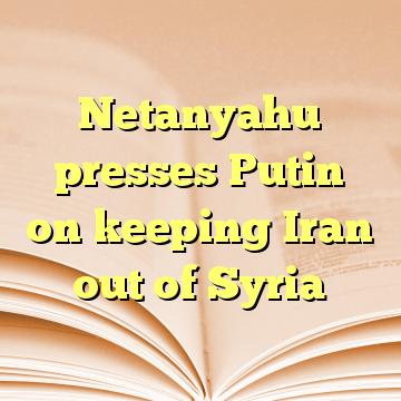 Netanyahu presses Putin on keeping Iran out of Syria