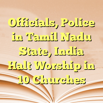 Officials, Police in Tamil Nadu State, India Halt Worship in 10 Churches