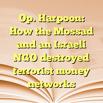 Op. Harpoon: How the Mossad and an Israeli NGO destroyed terrorist money networks