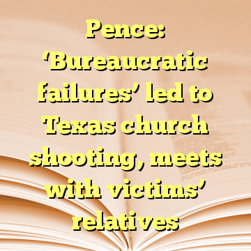 Pence: 'Bureaucratic failures' led to Texas church shooting, meets with victims' relatives