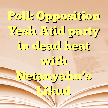 Poll: Opposition Yesh Atid party in dead heat with Netanyahu's Likud