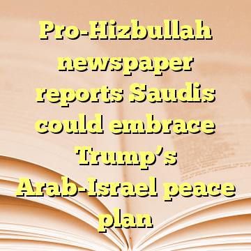 Pro-Hizbullah newspaper reports Saudis could embrace Trump's Arab-Israel peace plan