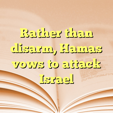 Rather than disarm, Hamas vows to attack Israel