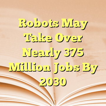 Robots May Take Over Nearly 375 Million Jobs By 2030